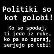 Smešna majica politiki so kot golobi ko so spodaj ti jedo iz roke ko pa so zgoraj serjejo po tebi