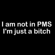 Smešna majica i am not in PMS i am just a bitch