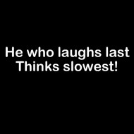 Smešna majica he who laughs last thinks slowest