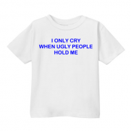 Smešna otroška majica I only cry when ugly people hold me